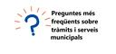 FAQs - Preguntes més freqüents sobre els serveis i activitats municipals